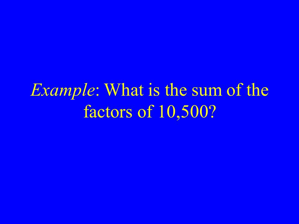 Example: What is the sum of the factors of 10,500