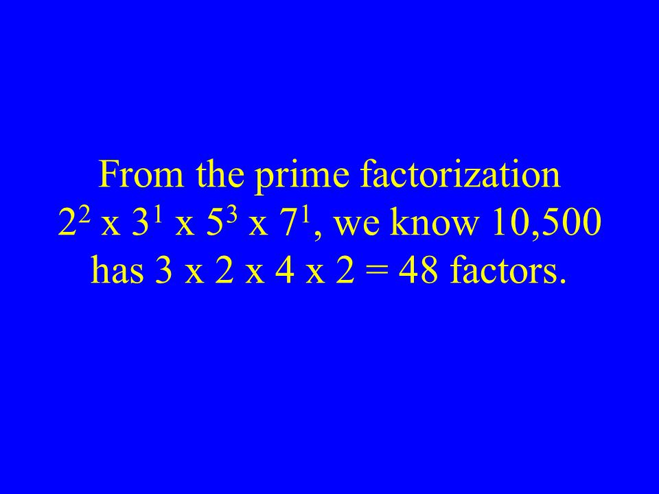 From the prime factorization 22 x 31 x 53 x 71, we know 10,500 has 3 x 2 x 4 x 2 = 48 factors.