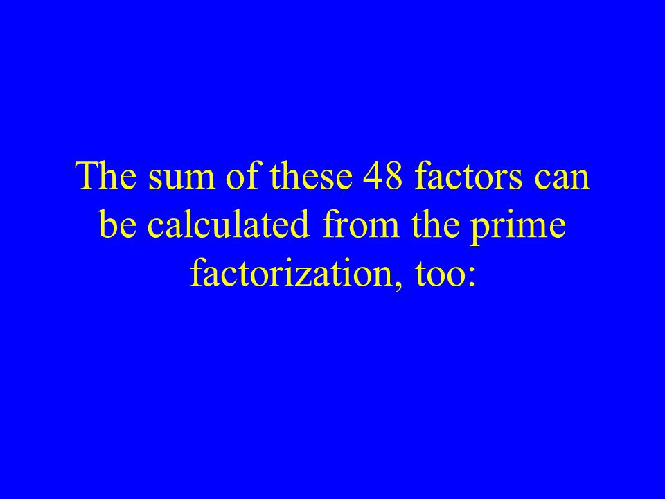 The sum of these 48 factors can be calculated from the prime factorization, too: