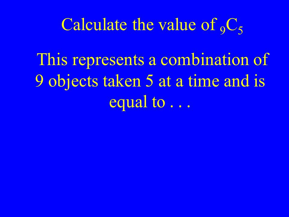 Calculate the value of 9C5 This represents a combination of 9 objects taken 5 at a time and is equal to .