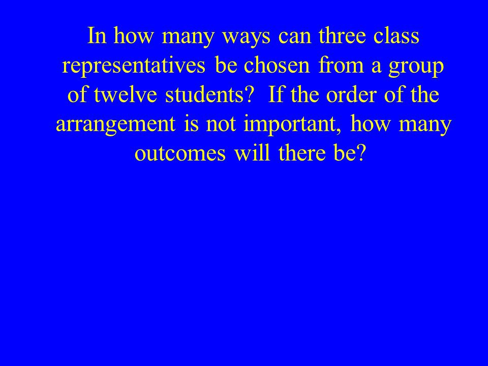 In how many ways can three class representatives be chosen from a group of twelve students If the order of the arrangement is not important, how many outcomes will there be