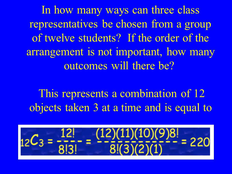 In how many ways can three class representatives be chosen from a group of twelve students If the order of the arrangement is not important, how many outcomes will there be This represents a combination of 12 objects taken 3 at a time and is equal to