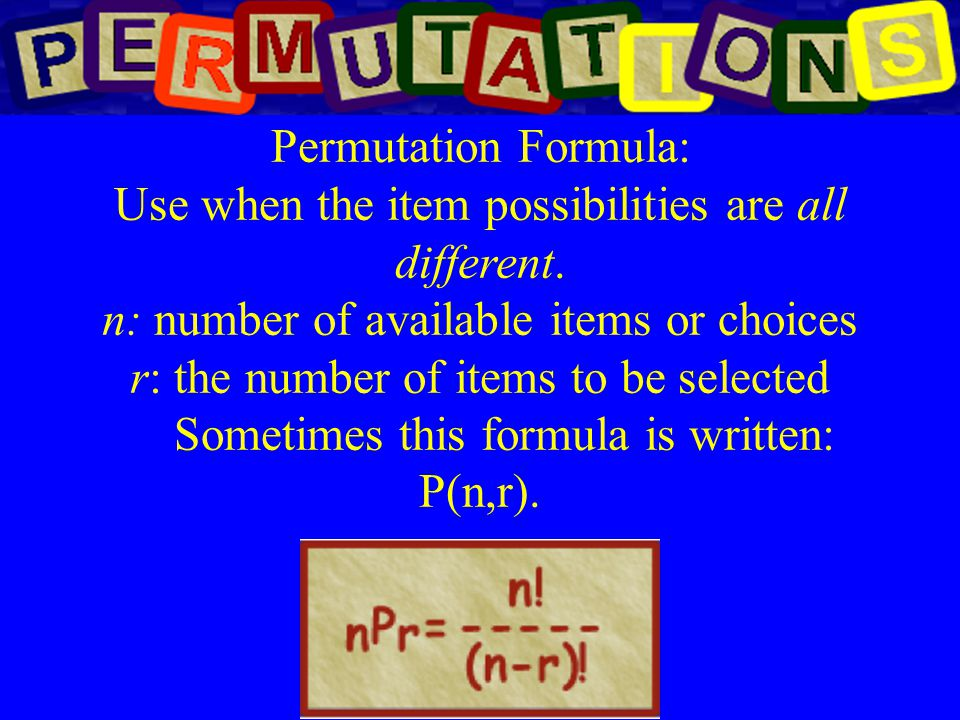 Permutation Formula: Use when the item possibilities are all different