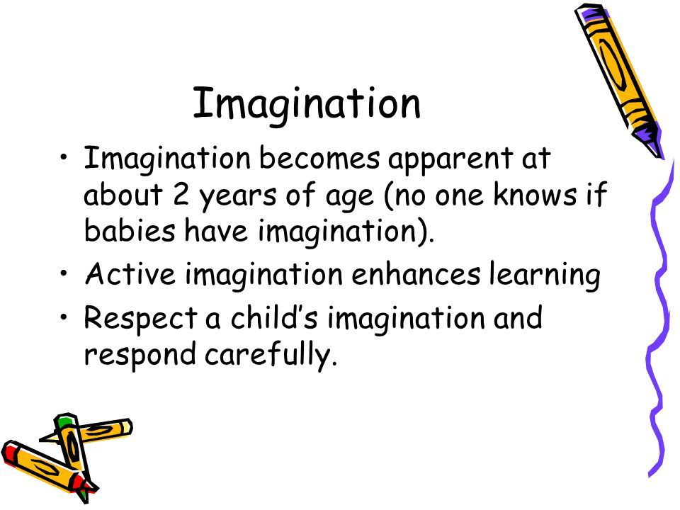 Imagination Imagination becomes apparent at about 2 years of age (no one knows if babies have imagination).