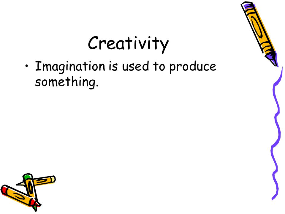 Creativity Imagination is used to produce something.