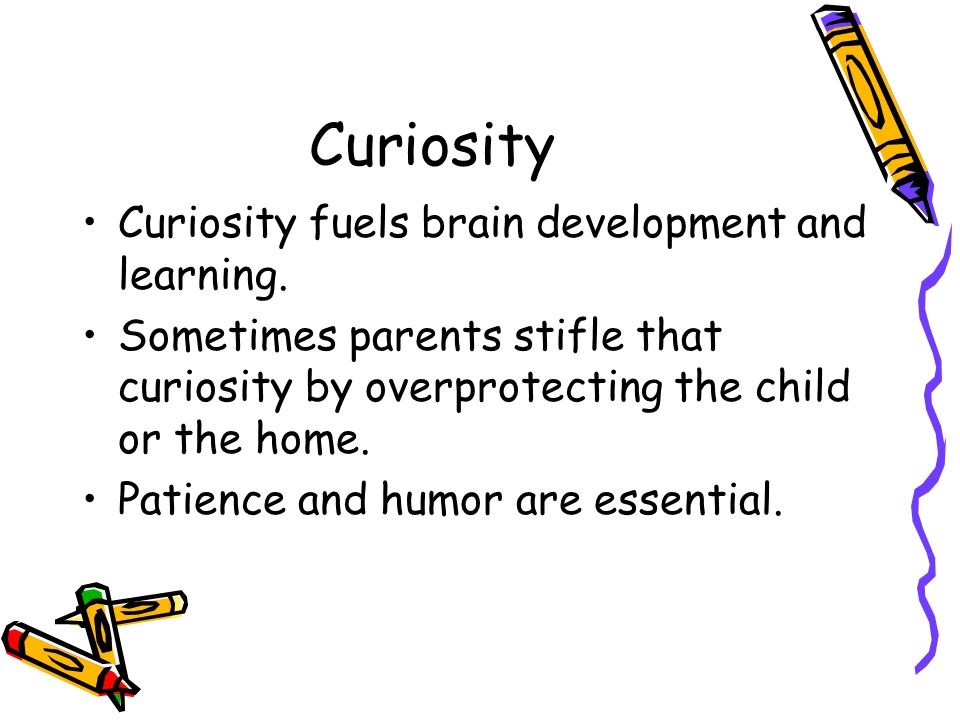 Curiosity Curiosity fuels brain development and learning.