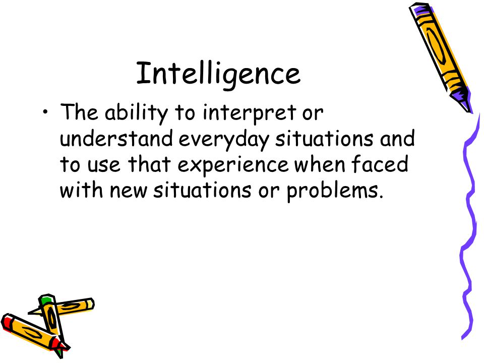 Intelligence The ability to interpret or understand everyday situations and to use that experience when faced with new situations or problems.