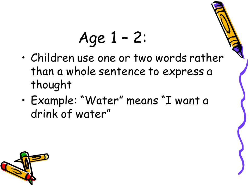 Age 1 – 2: Children use one or two words rather than a whole sentence to express a thought.