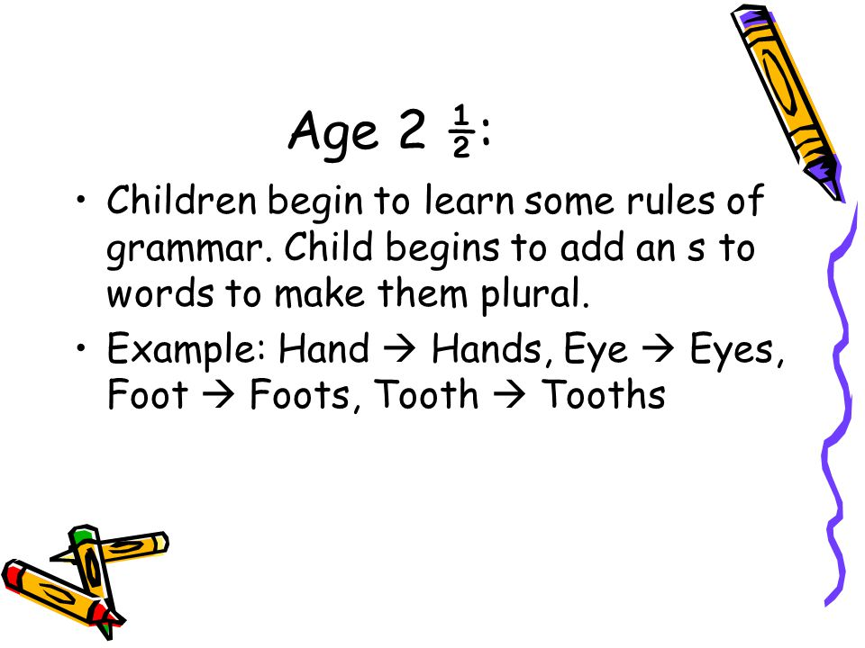 Age 2 ½: Children begin to learn some rules of grammar. Child begins to add an s to words to make them plural.