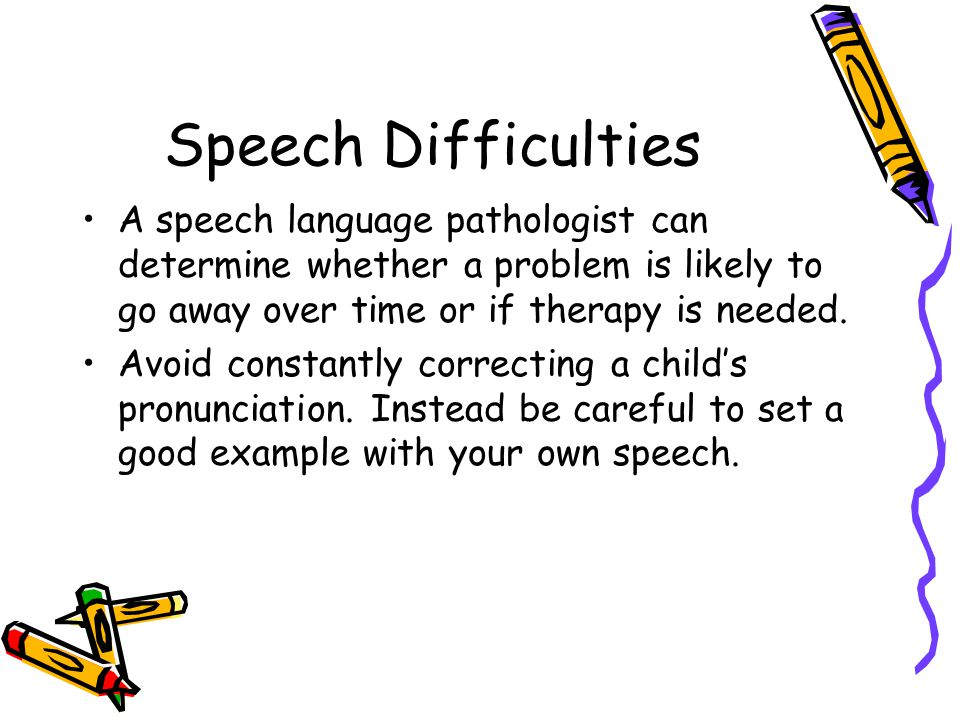 Speech Difficulties A speech language pathologist can determine whether a problem is likely to go away over time or if therapy is needed.