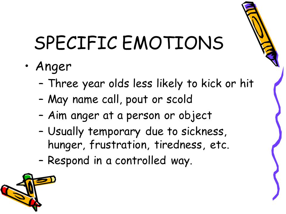 SPECIFIC EMOTIONS Anger Three year olds less likely to kick or hit