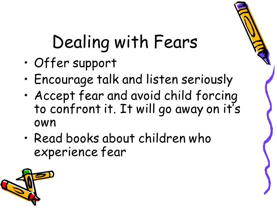 Dealing with Fears Offer support Encourage talk and listen seriously
