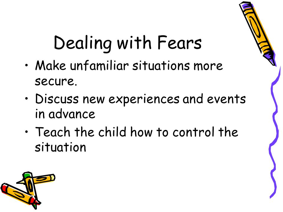 Dealing with Fears Make unfamiliar situations more secure.