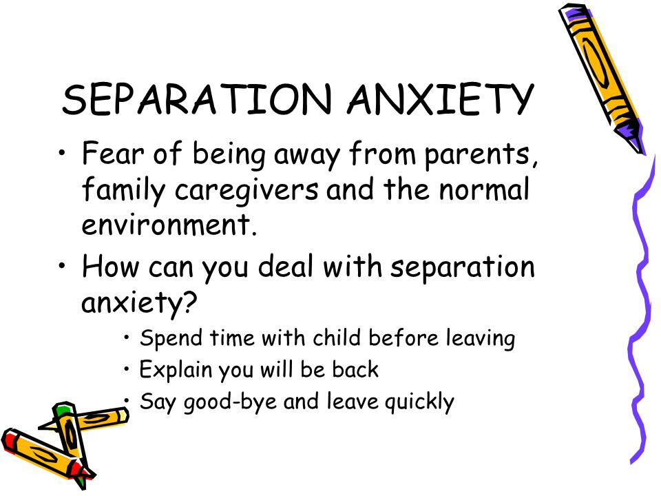 SEPARATION ANXIETY Fear of being away from parents, family caregivers and the normal environment. How can you deal with separation anxiety