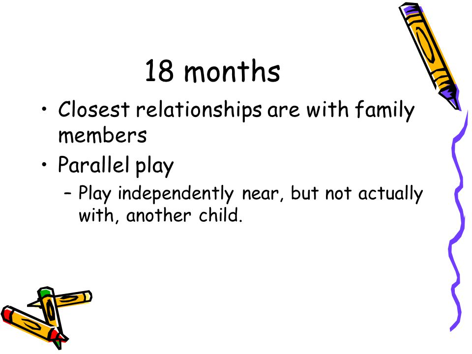 18 months Closest relationships are with family members Parallel play