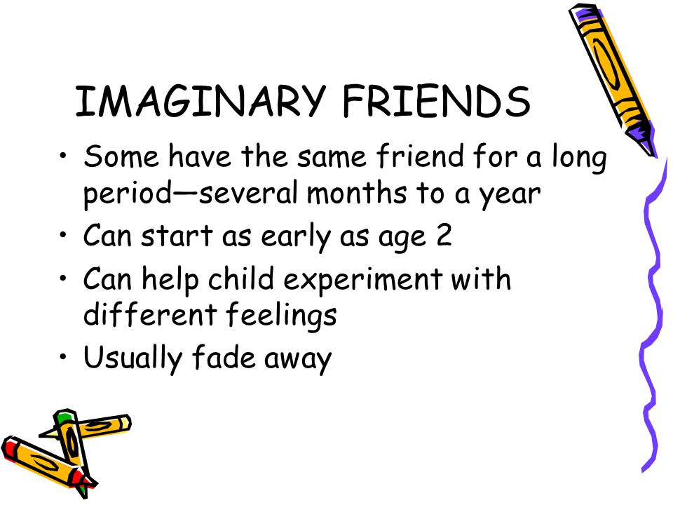 IMAGINARY FRIENDS Some have the same friend for a long period—several months to a year. Can start as early as age 2.