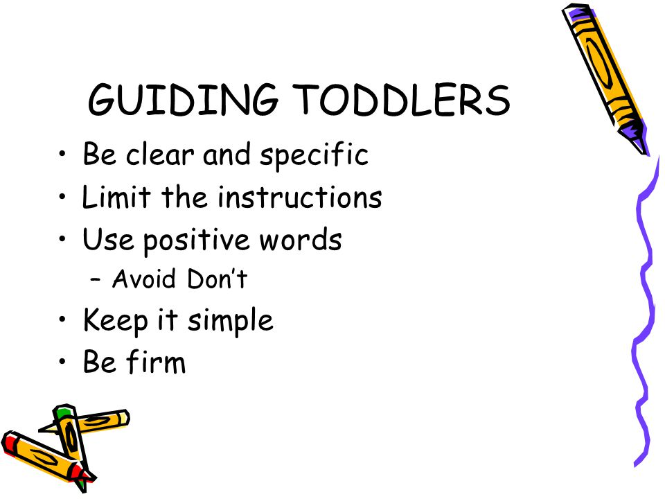 GUIDING TODDLERS Be clear and specific Limit the instructions