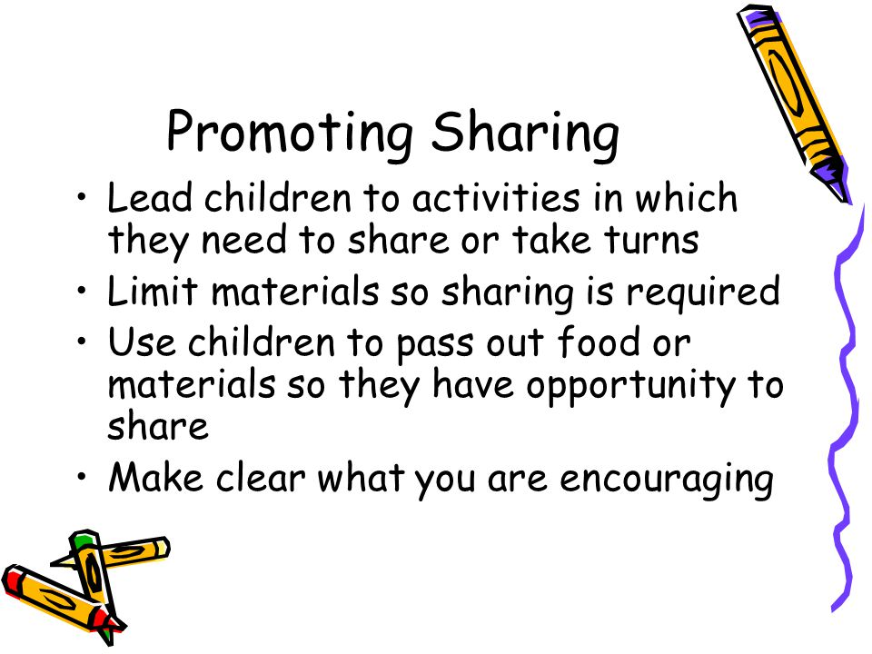 Promoting Sharing Lead children to activities in which they need to share or take turns. Limit materials so sharing is required.