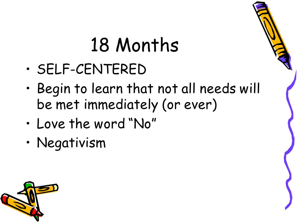 18 Months SELF-CENTERED. Begin to learn that not all needs will be met immediately (or ever) Love the word No