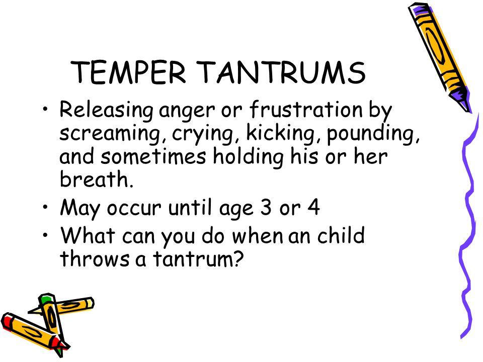 TEMPER TANTRUMS Releasing anger or frustration by screaming, crying, kicking, pounding, and sometimes holding his or her breath.