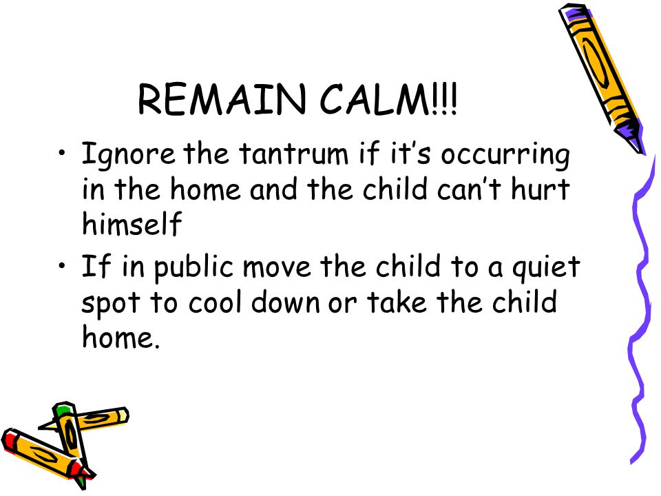 REMAIN CALM!!! Ignore the tantrum if it's occurring in the home and the child can't hurt himself.