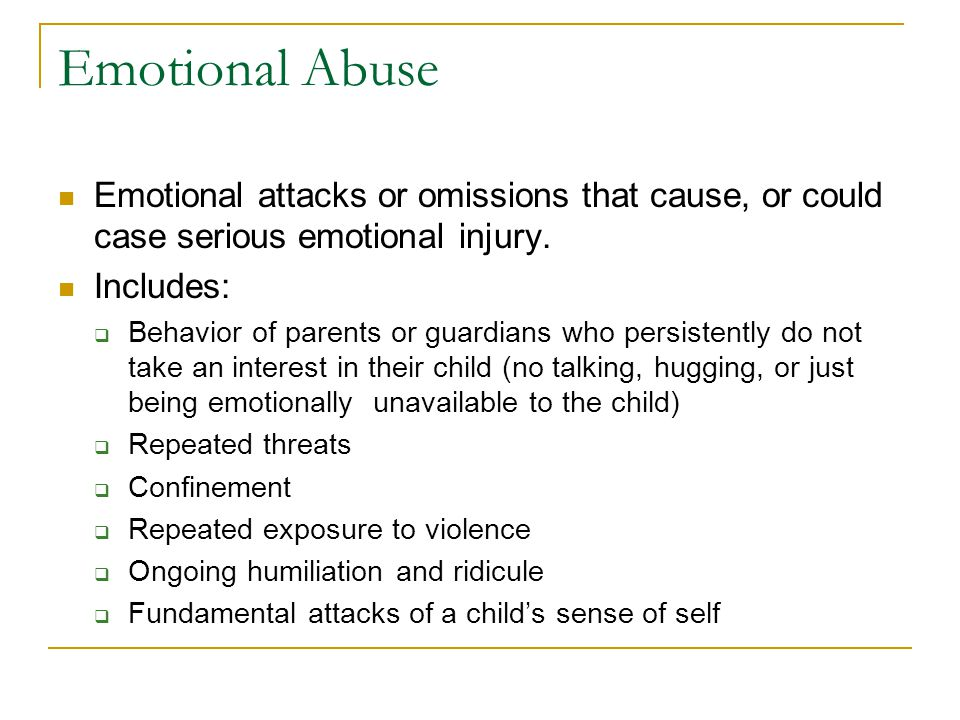 Emotional Abuse Emotional attacks or omissions that cause, or could case serious emotional injury. Includes: