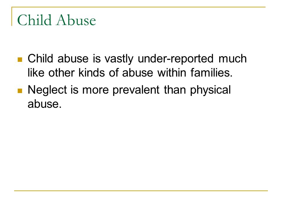 Child Abuse Child abuse is vastly under-reported much like other kinds of abuse within families.