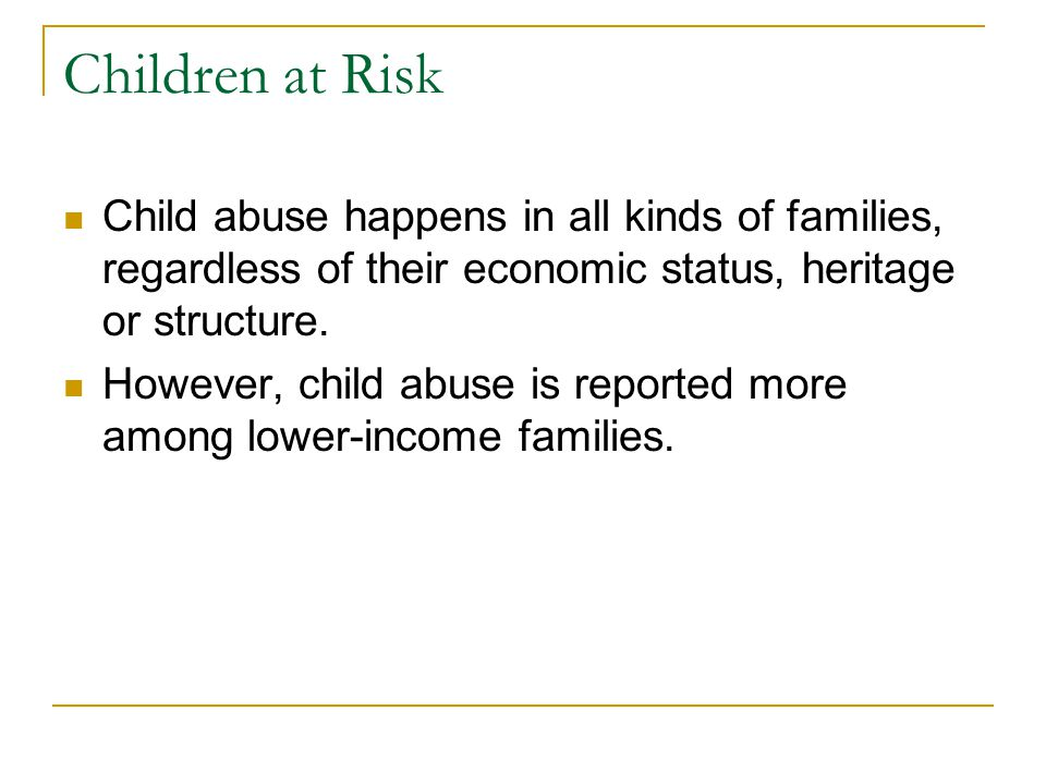 Children at Risk Child abuse happens in all kinds of families, regardless of their economic status, heritage or structure.
