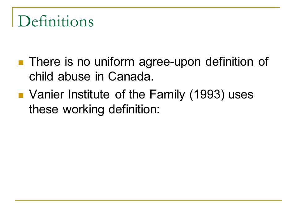 Definitions There is no uniform agree-upon definition of child abuse in Canada.