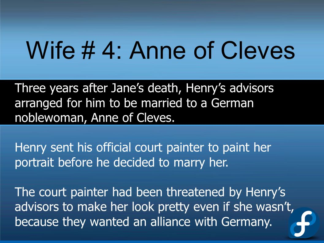 Wife # 4: Anne of Cleves Three years after Jane's death, Henry's advisors arranged for him to be married to a German noblewoman, Anne of Cleves.