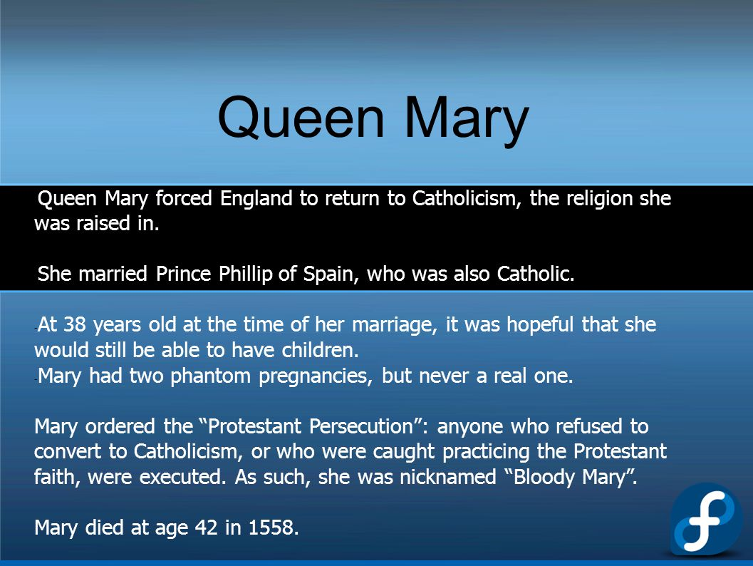 Queen Mary Queen Mary forced England to return to Catholicism, the religion she was raised in.
