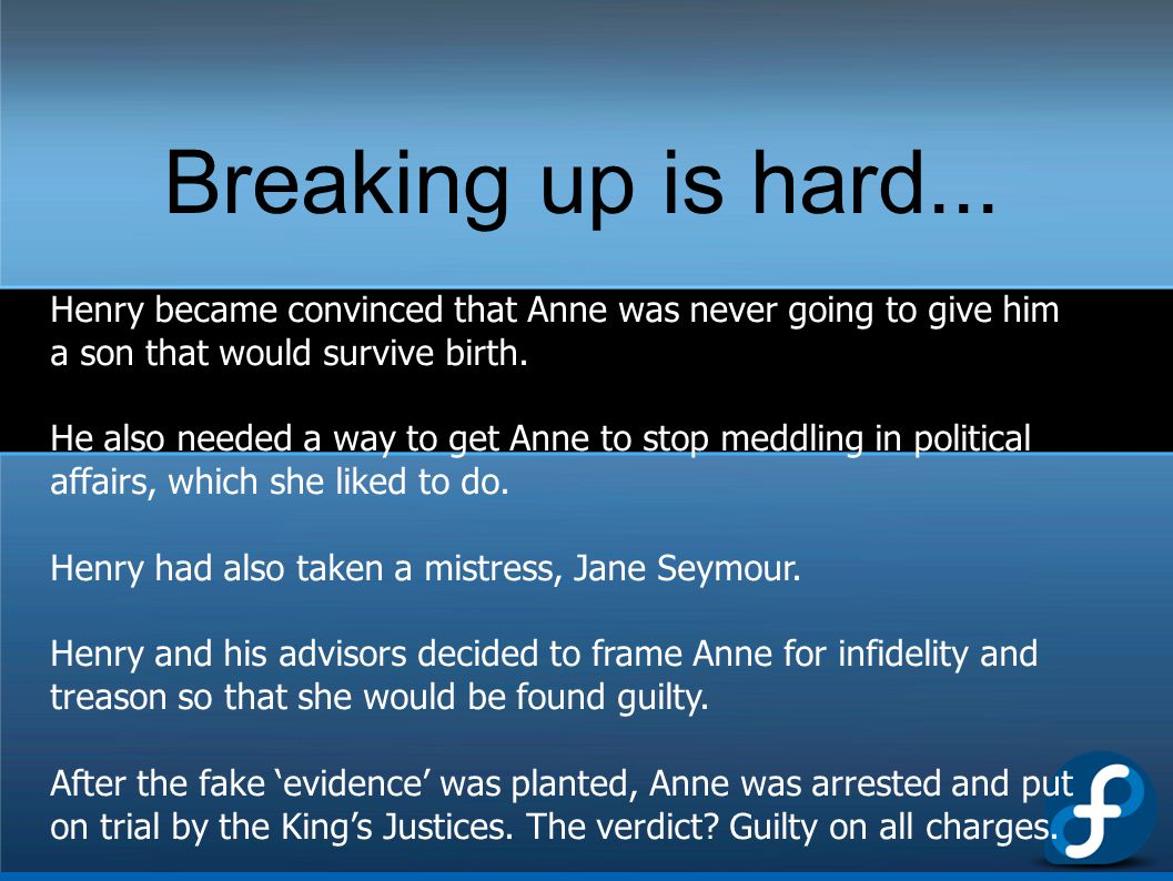 Breaking up is hard... Henry became convinced that Anne was never going to give him a son that would survive birth.