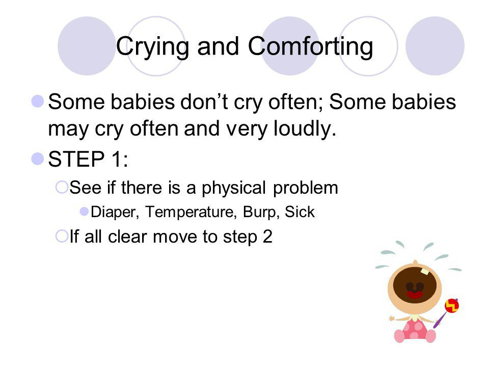 Crying and Comforting Some babies don't cry often; Some babies may cry often and very loudly. STEP 1: