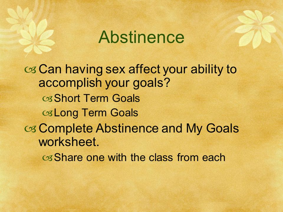Abstinence Can having sex affect your ability to accomplish your goals Short Term Goals. Long Term Goals.