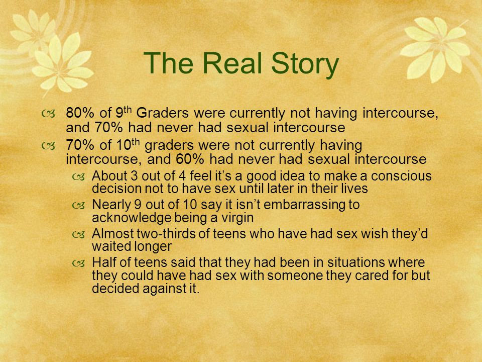 The Real Story 80% of 9th Graders were currently not having intercourse, and 70% had never had sexual intercourse.