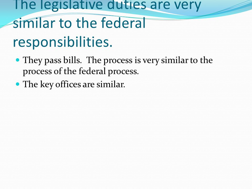 The legislative duties are very similar to the federal responsibilities.