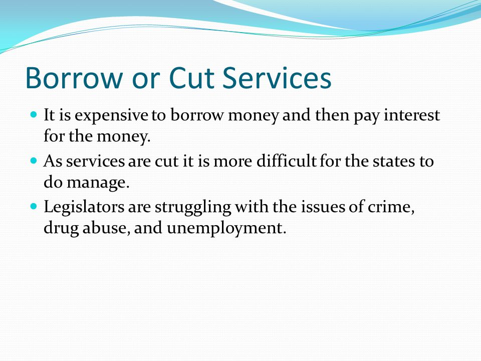 Borrow or Cut Services It is expensive to borrow money and then pay interest for the money.