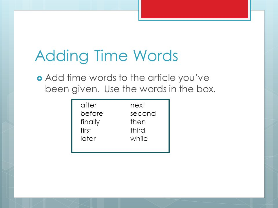 Adding Time Words Add time words to the article you've been given. Use the words in the box. after next.