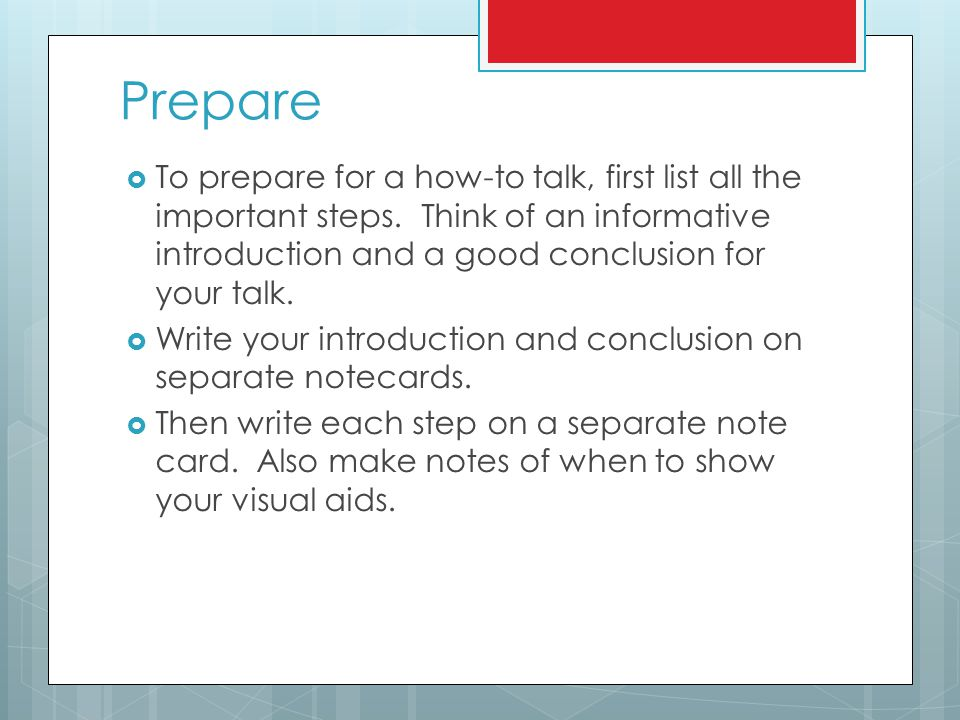 Prepare To prepare for a how-to talk, first list all the important steps. Think of an informative introduction and a good conclusion for your talk.