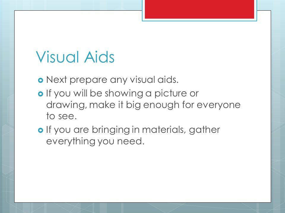 Visual Aids Next prepare any visual aids.