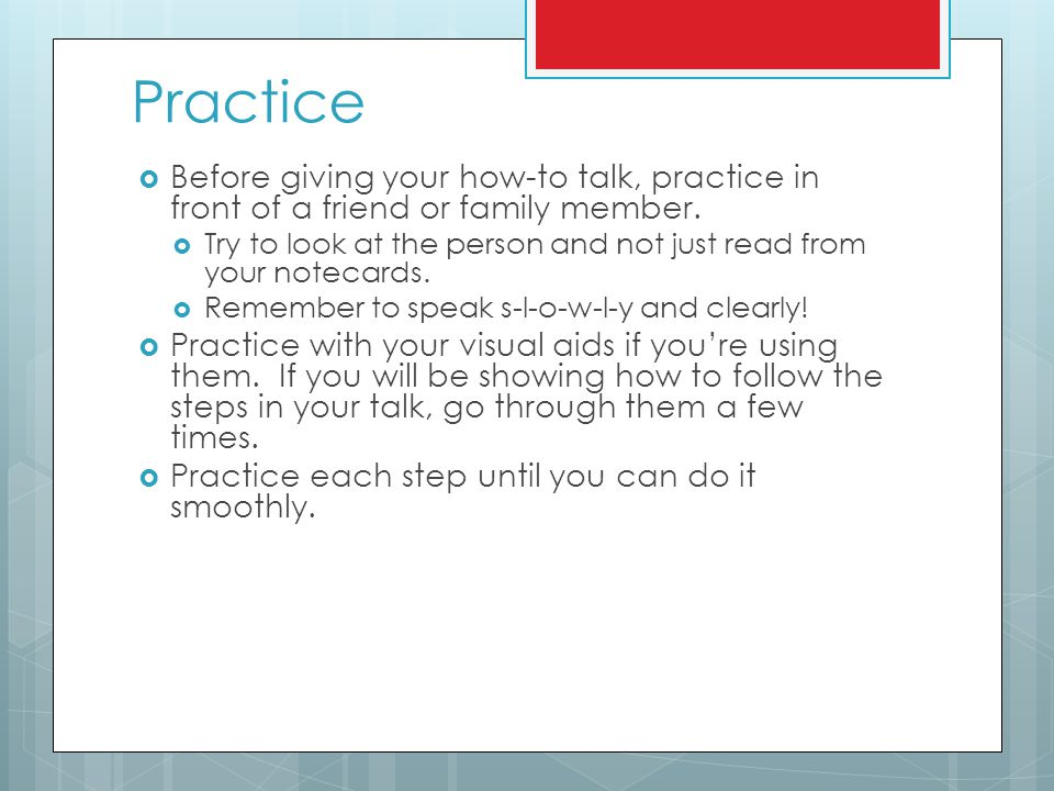 Practice Before giving your how-to talk, practice in front of a friend or family member.