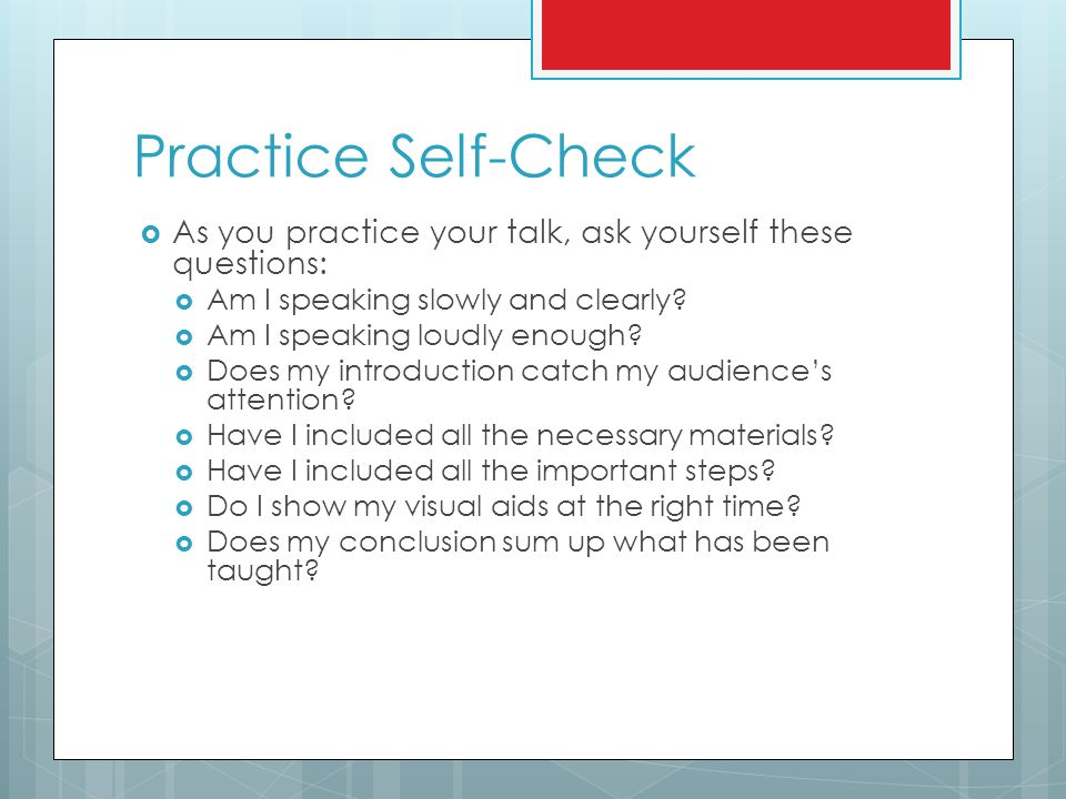 Practice Self-Check As you practice your talk, ask yourself these questions: Am I speaking slowly and clearly