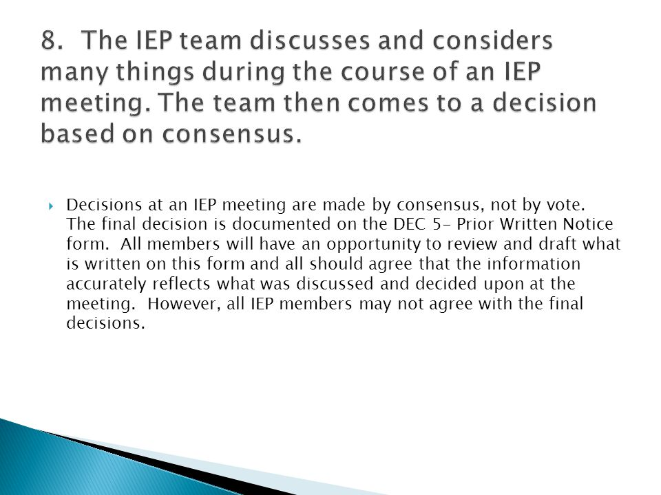 8. The IEP team discusses and considers many things during the course of an IEP meeting. The team then comes to a decision based on consensus.
