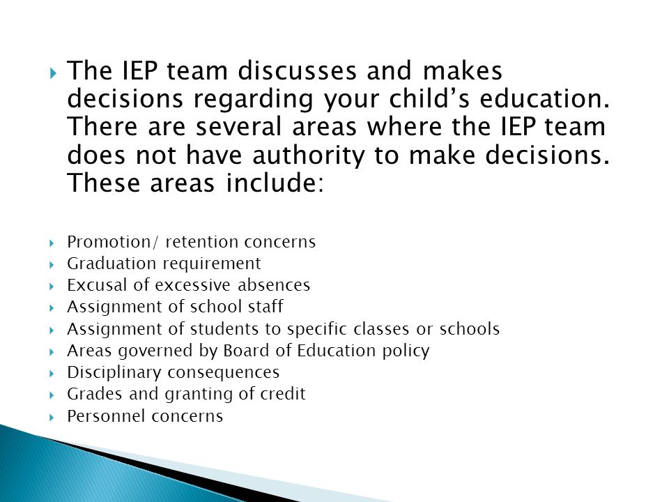 The IEP team discusses and makes decisions regarding your child's education. There are several areas where the IEP team does not have authority to make decisions. These areas include: