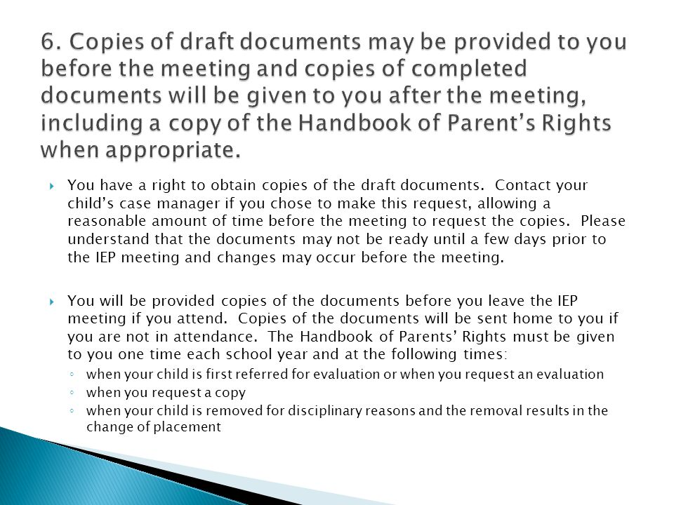 6. Copies of draft documents may be provided to you before the meeting and copies of completed documents will be given to you after the meeting, including a copy of the Handbook of Parent's Rights when appropriate.
