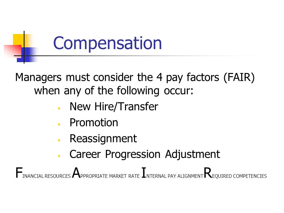 Compensation Managers must consider the 4 pay factors (FAIR) when any of the following occur: New Hire/Transfer.