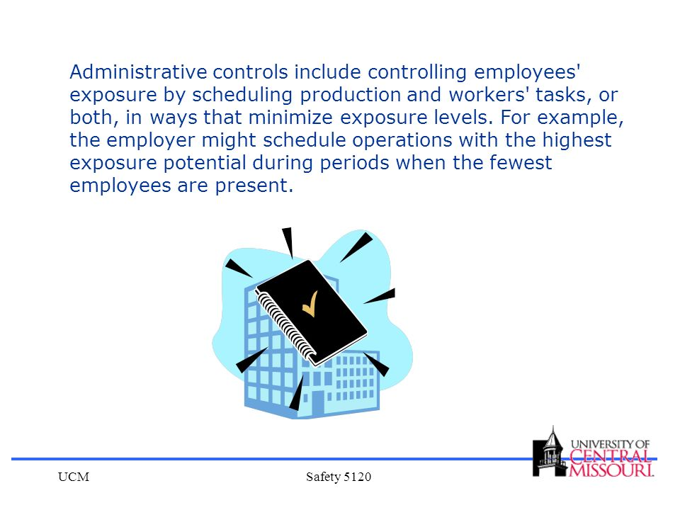 Administrative controls include controlling employees exposure by scheduling production and workers tasks, or both, in ways that minimize exposure levels. For example, the employer might schedule operations with the highest exposure potential during periods when the fewest employees are present.