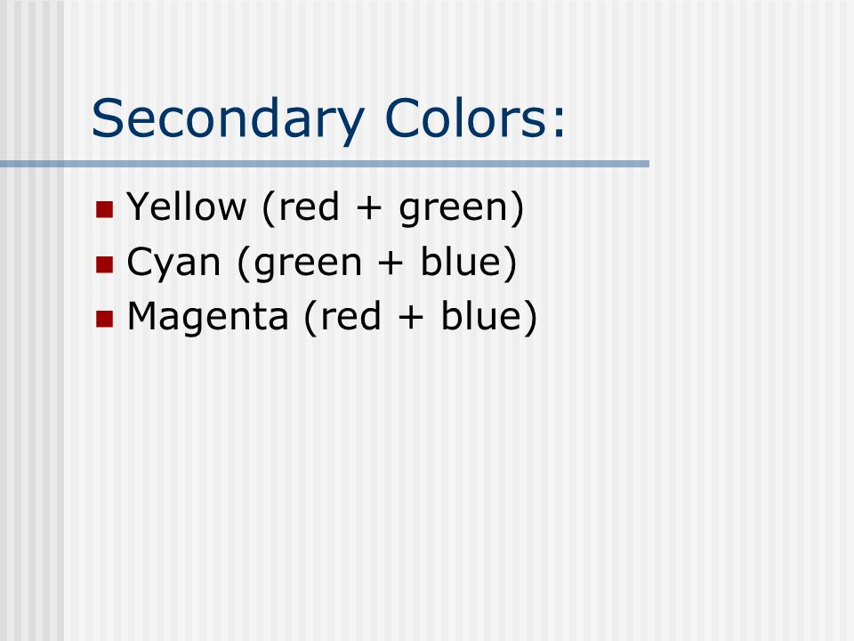 Secondary Colors: Yellow (red + green) Cyan (green + blue)