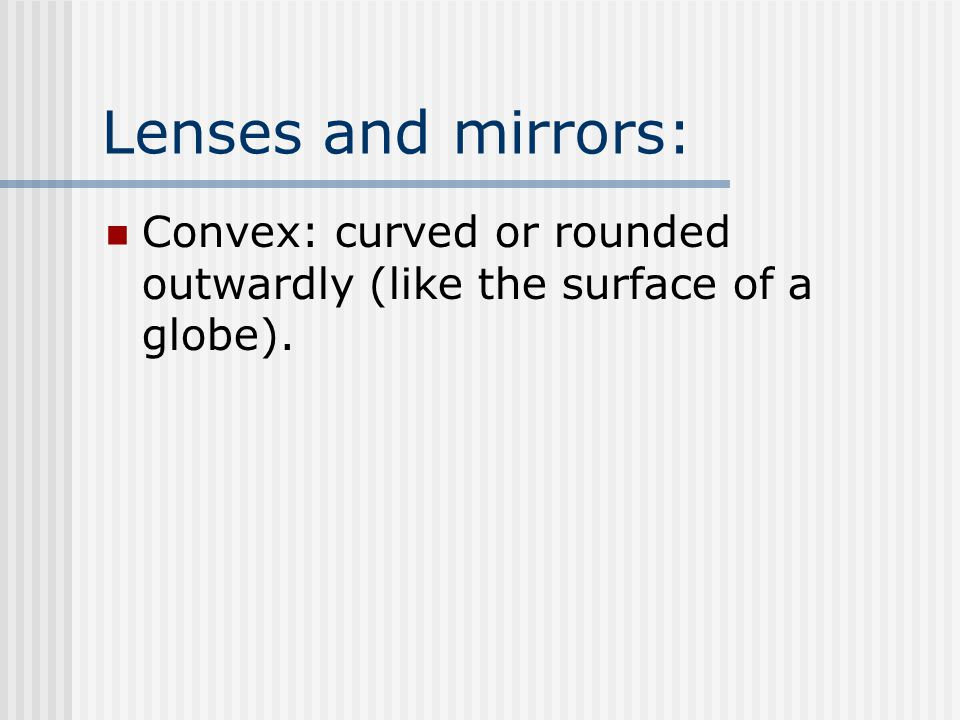 Lenses and mirrors: Convex: curved or rounded outwardly (like the surface of a globe).