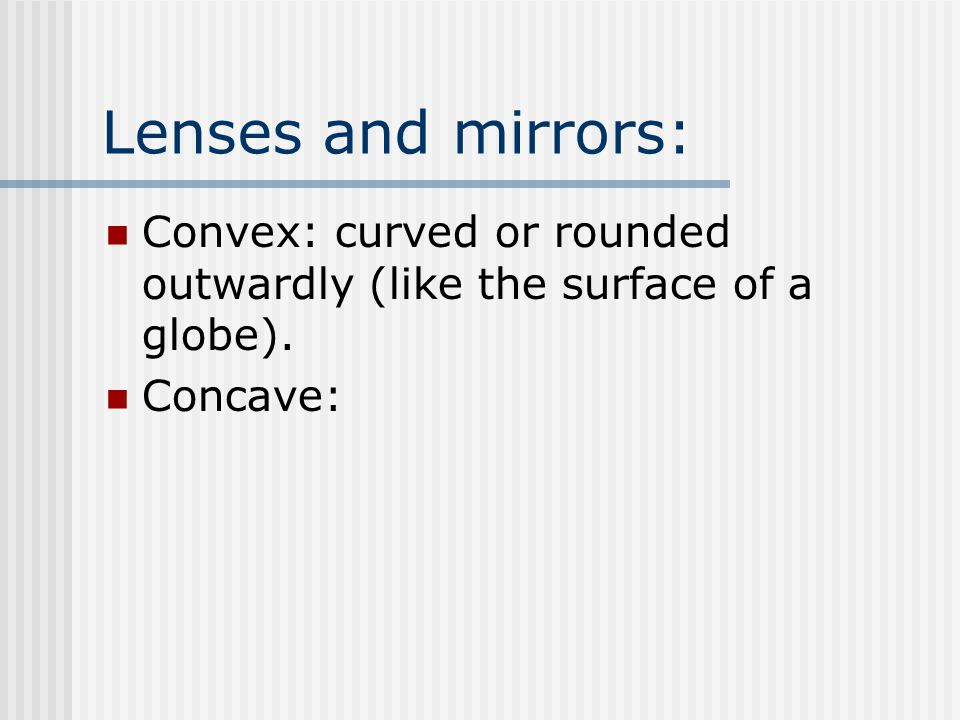 Lenses and mirrors: Convex: curved or rounded outwardly (like the surface of a globe). Concave: